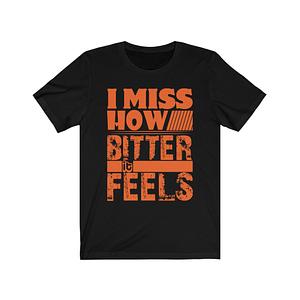 I Miss How Bitter It Feels T...